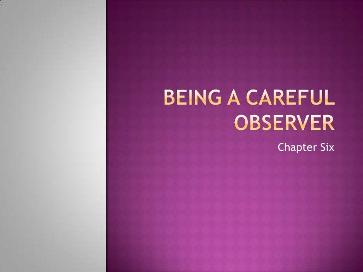 Being a Careful Observer<br />Chapter Six<br />