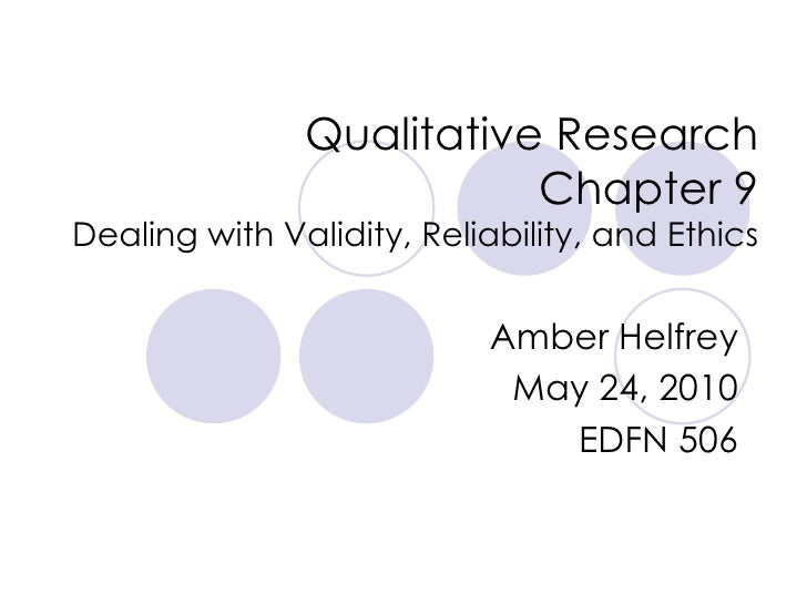 Qualitative Research Chapter 9 Dealing with Validity, Reliability, and Ethics Amber Helfrey May 24, 2010 EDFN 506