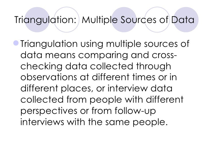 Triangulation:  Multiple Sources of Data <ul><li>Triangulation using multiple sources of data means comparing and cross-ch...