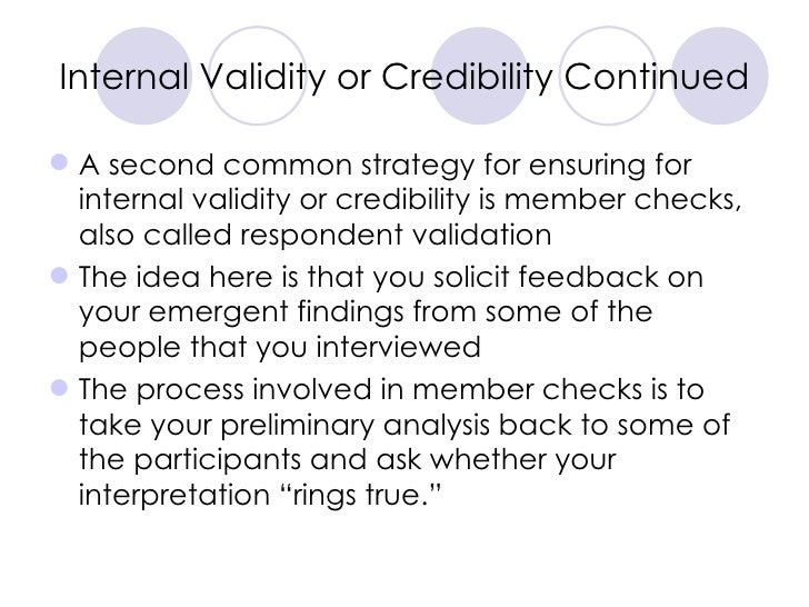 Internal Validity or Credibility Continued <ul><li>A second common strategy for ensuring for internal validity or credibil...