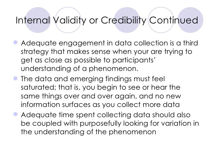Internal Validity or Credibility Continued <ul><li>Adequate engagement in data collection is a third strategy that makes s...