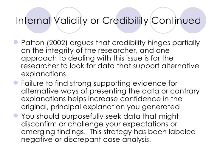 Internal Validity or Credibility Continued <ul><li>Patton (2002) argues that credibility hinges partially on the integrity...