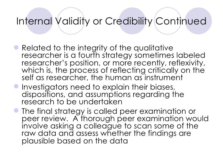 Internal Validity or Credibility Continued <ul><li>Related to the integrity of the qualitative researcher is a fourth stra...