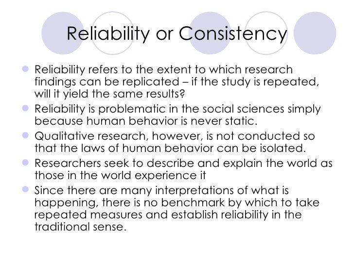 Reliability or Consistency <ul><li>Reliability refers to the extent to which research findings can be replicated – if the ...