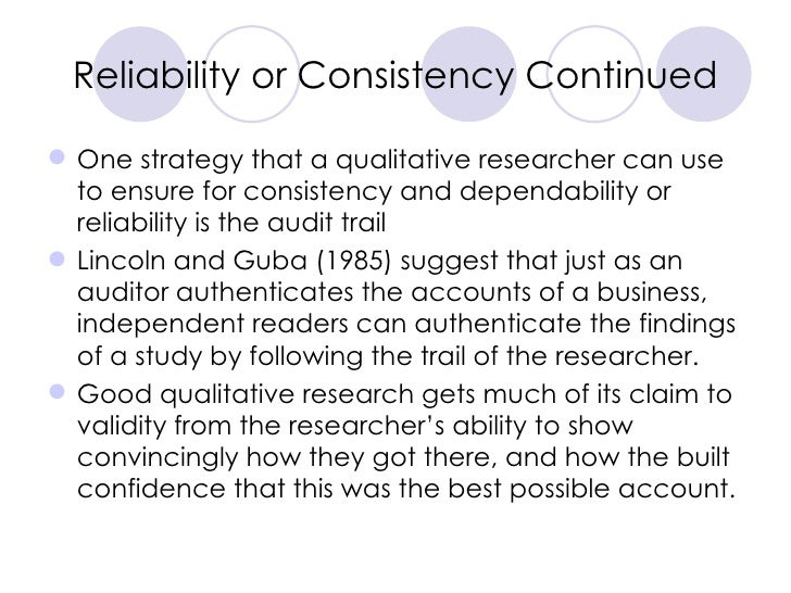Reliability or Consistency Continued <ul><li>One strategy that a qualitative researcher can use to ensure for consistency ...