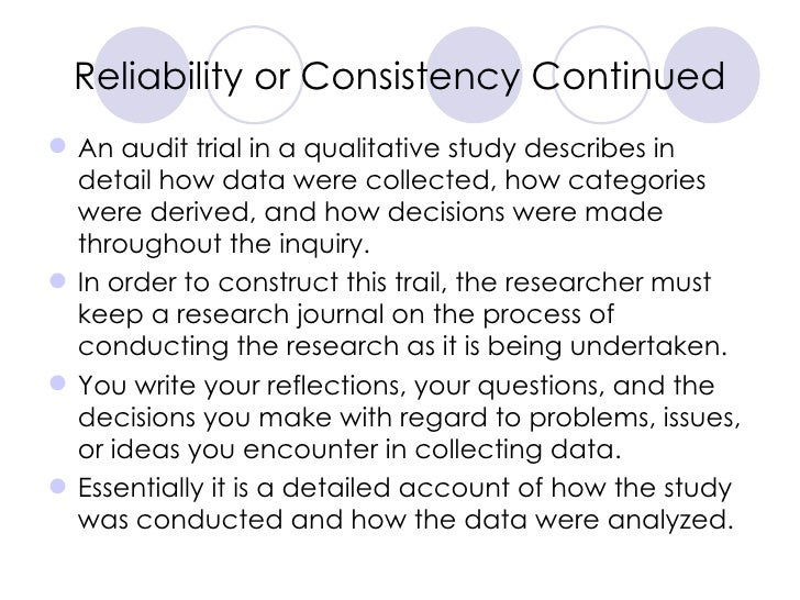 Reliability or Consistency Continued <ul><li>An audit trial in a qualitative study describes in detail how data were colle...