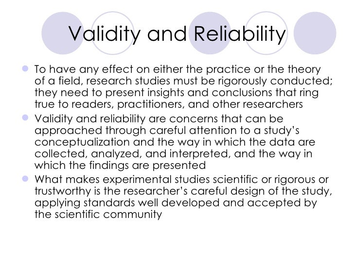 Validity and Reliability <ul><li>To have any effect on either the practice or the theory of a field, research studies must...