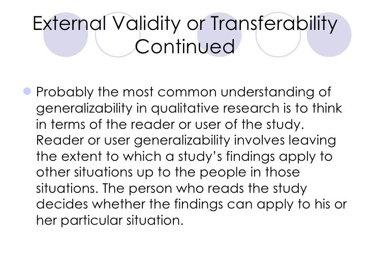External Validity or Transferability Continued <ul><li>Probably the most common understanding of generalizability in quali...