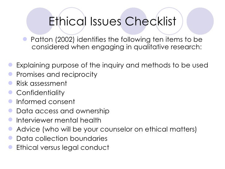 Ethical Issues Checklist <ul><li>Patton (2002) identifies the following ten items to be considered when engaging in qualit...