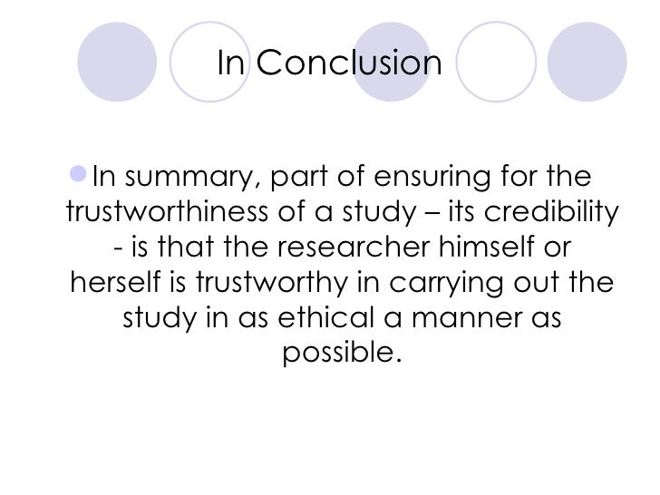 In Conclusion <ul><li>In summary, part of ensuring for the trustworthiness of a study – its credibility - is that the rese...
