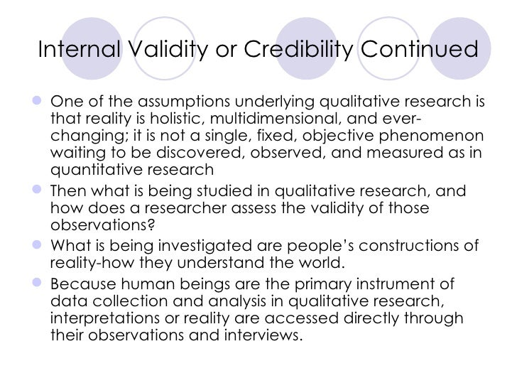 Internal Validity or Credibility Continued <ul><li>One of the assumptions underlying qualitative research is that reality ...