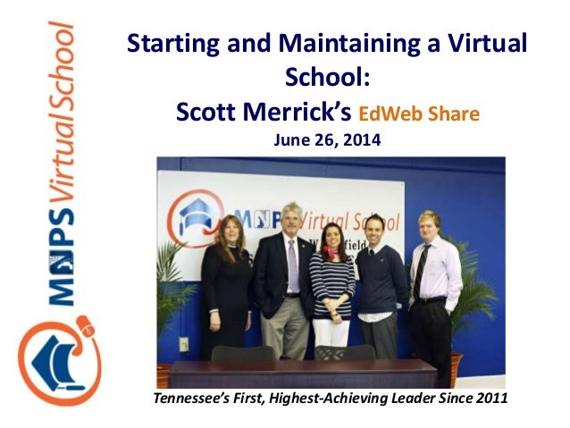 Starting and Maintaining a Virtual School: Scott Merrick's EdWeb Share June 26, 2014 Tennessee's First, Highest-Achieving ...