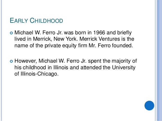 EARLY CHILDHOOD  Michael W. Ferro Jr. was born in 1966 and briefly lived in Merrick, New York. Merrick Ventures is the na...