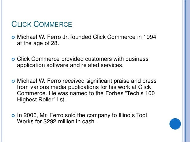CLICK COMMERCE  Michael W. Ferro Jr. founded Click Commerce in 1994 at the age of 28.  Click Commerce provided customers...