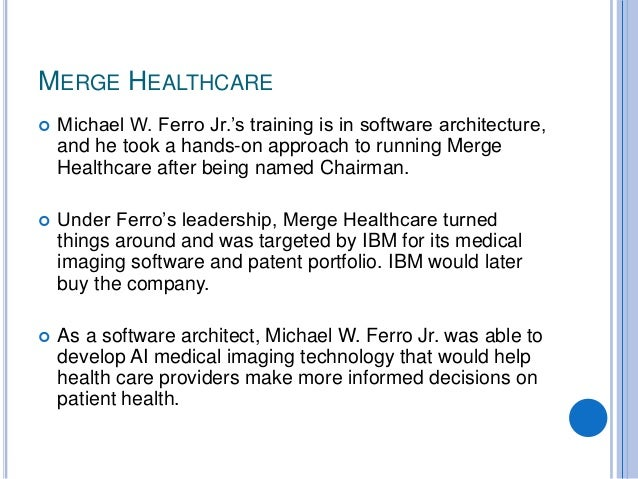 MERGE HEALTHCARE  Michael W. Ferro Jr.'s training is in software architecture, and he took a hands-on approach to running...