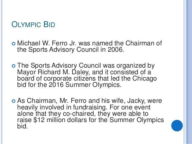 OLYMPIC BID  Michael W. Ferro Jr. was named the Chairman of the Sports Advisory Council in 2006.  The Sports Advisory Co...