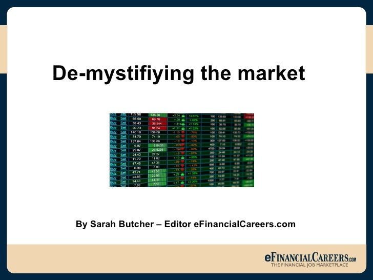De-mystifiying the market   By Sarah Butcher – Editor eFinancialCareers.com