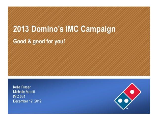 2013 Domino's IMC Campaign  Good & good for you!  Kelle Fraser  Michelle Merritt  IMC 631  December 12, 201212/12/12      ...