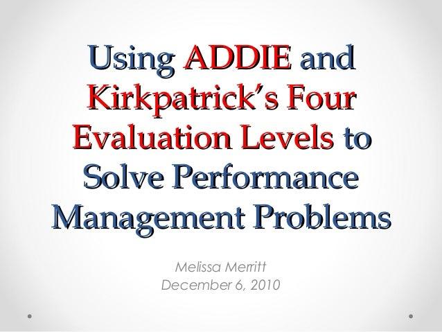 UsingUsing ADDIEADDIE andand Kirkpatrick's FourKirkpatrick's Four Evaluation LevelsEvaluation Levels toto Solve Performanc...