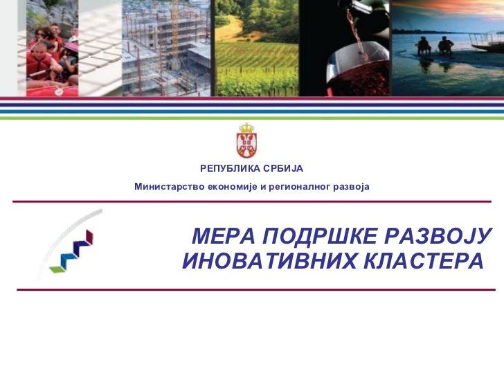 МЕР A  ПОДРШКЕ РАЗВОЈУ ИНОВАТИВНИХ КЛАСТЕРА  РЕПУБЛИКА   СРБИЈА Министарство   економије   и   регионалног   развоја