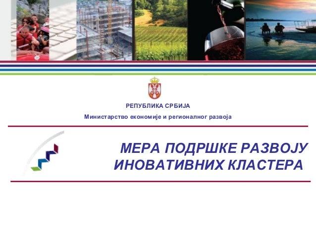 МЕРA ПОДРШКЕ РАЗВОЈУ ИНОВАТИВНИХ КЛАСТЕРА РЕПУБЛИКА СРБИЈА Министарство економије и регионалног развоја