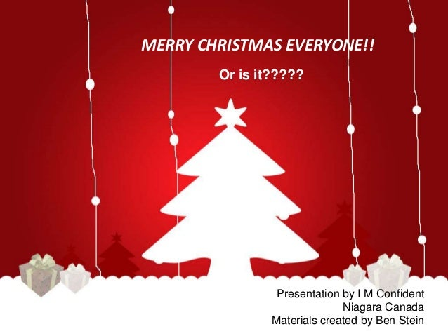 MERRY CHRISTMAS EVERYONE!!  Or is it?????  Presentation by I M Confident  Niagara Canada  Materials created by Ben Stein