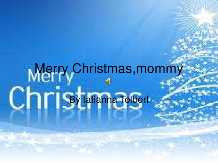 Merry Christmas,mommy<br />By tatianna Tolbert <br />