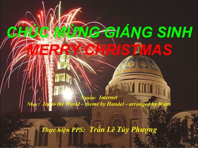 CHÚC MỪNG GIÁNG SINH MERRY CHRISTMAS Nguồn: Internet Nhạc: Joy to the World – theme by Handel – arranged by Watts  Thực hi...