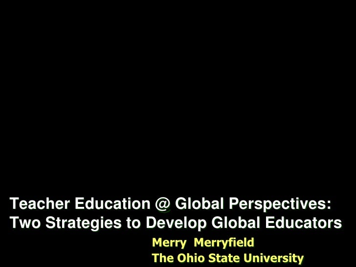 Teacher Education @ Global Perspectives:  Two Strategies to Develop Global Educators<br />Merry  Merryfield <br />The Ohio...