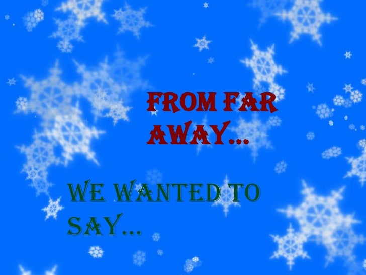 From far away…<br />We wanted to say…<br />