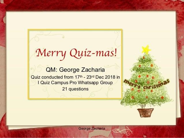 George Zacharia Merry Quiz-mas! QM: George Zacharia Quiz conducted from 17th - 23rd Dec 2018 in I Quiz Campus Pro Whatsapp...