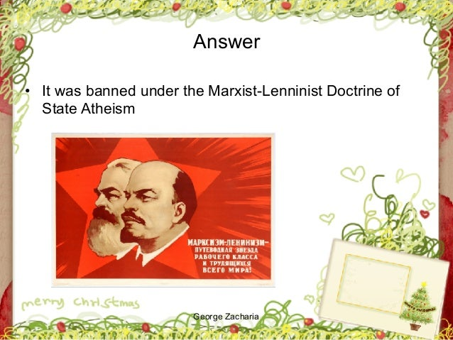 George Zacharia Answer • It was banned under the Marxist-Lenninist Doctrine of State Atheism