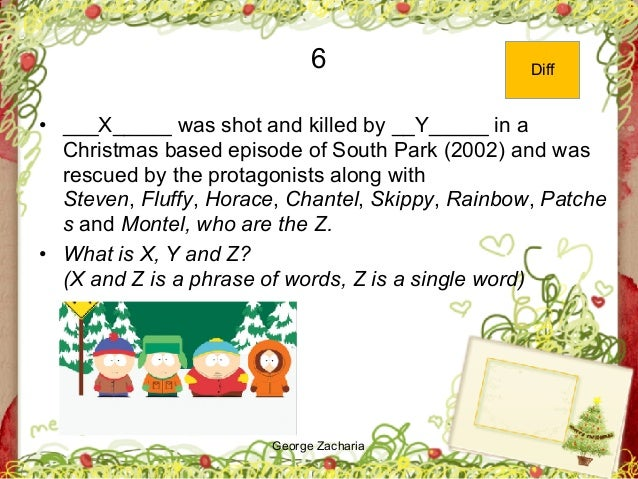 George Zacharia 6 • ___X_____ was shot and killed by __Y_____ in a Christmas based episode of South Park (2002) and was re...