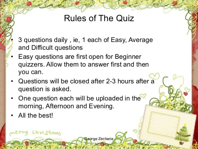George Zacharia Rules of The Quiz • 3 questions daily , ie, 1 each of Easy, Average and Difficult questions • Easy questio...