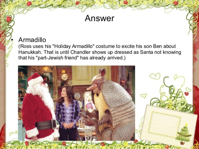 """George Zacharia Answer • Armadillo  (Ross uses his """"Holiday Armadillo"""" costume to excite his son Ben about Hanukkah. That..."""