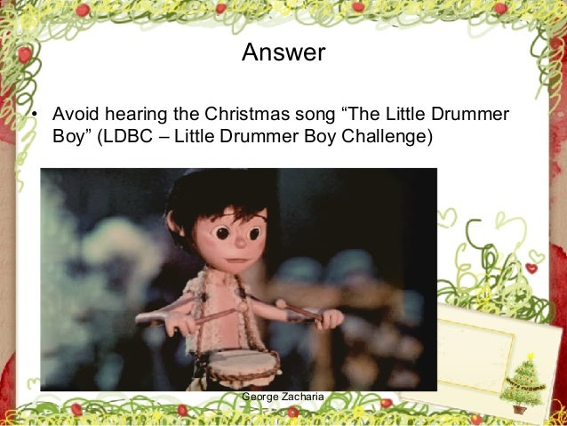 """George Zacharia Answer • Avoid hearing the Christmas song """"The Little Drummer Boy"""" (LDBC – Little Drummer Boy Challenge)"""
