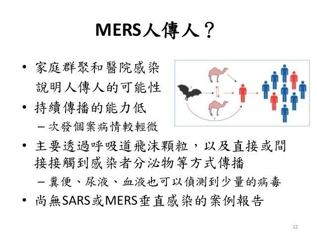 MERS人傳人? • 家庭群聚和醫院感染 說明人傳人的可能性 • 持續傳播的能力低 – 次發個案病情較輕微 • 主要透過呼吸道飛沫顆粒,以及直接或間 接接觸到感染者分泌物等方式傳播 – 糞便、尿液、血液也可以偵測到少量的病毒 • 尚無SARS或...