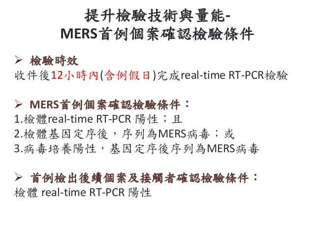  檢驗時效 收件後12小時內(含例假日)完成real-time RT-PCR檢驗  MERS首例個案確認檢驗條件: 1.檢體real-time RT-PCR 陽性;且 2.檢體基因定序後,序列為MERS病毒;或 3.病毒培養陽性,基因定序後...