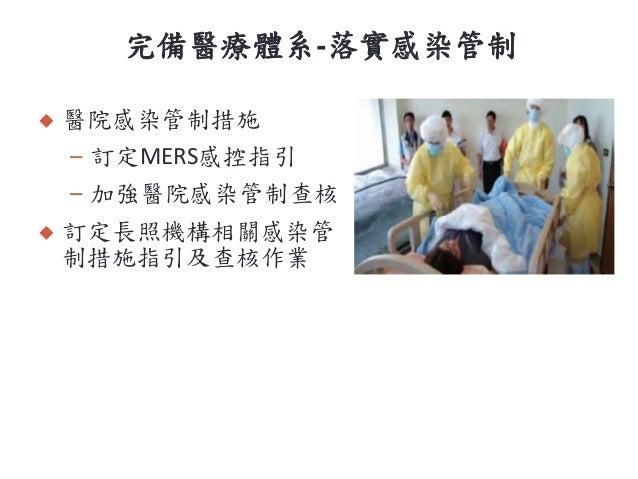 完備醫療體系-落實感染管制  醫院感染管制措施 – 訂定MERS感控指引 – 加強醫院感染管制查核  訂定長照機構相關感染管 制措施指引及查核作業