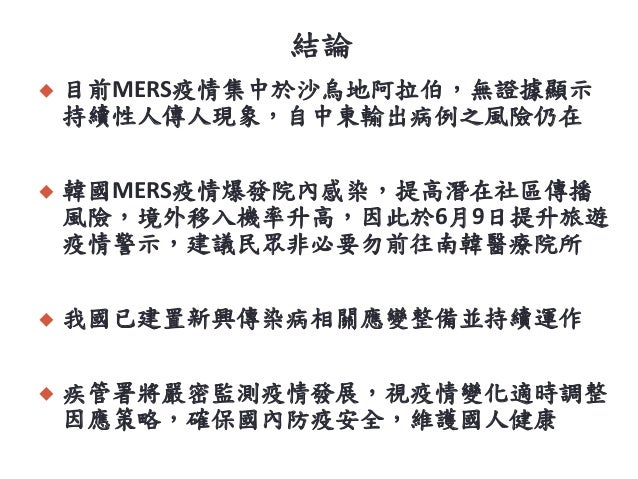 結論  目前MERS疫情集中於沙烏地阿拉伯,無證據顯示 持續性人傳人現象,自中東輸出病例之風險仍在  韓國MERS疫情爆發院內感染,提高潛在社區傳播 風險,境外移入機率升高,因此於6月9日提升旅遊 疫情警示,建議民眾非必要勿前往南韓醫療院所...