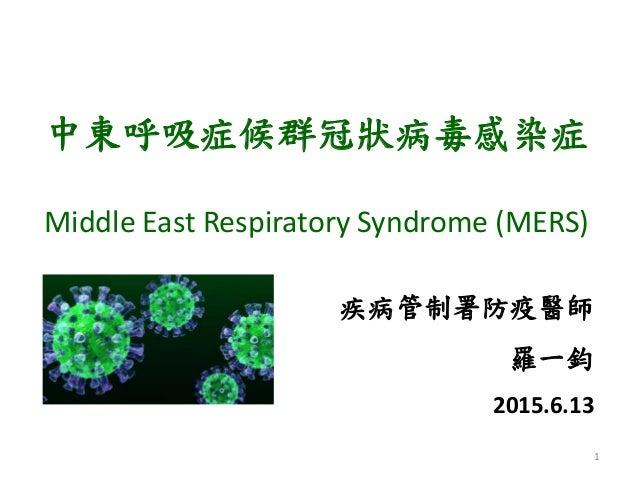 中東呼吸症候群冠狀病毒感染症 Middle East Respiratory Syndrome (MERS) 1 疾病管制署防疫醫師 羅一鈞 2015.6.13