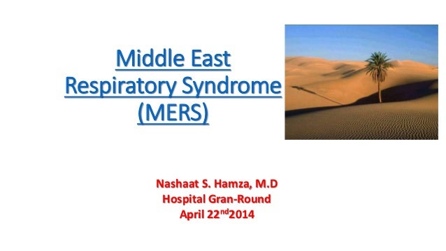 Middle East Respiratory Syndrome (MERS) Nashaat S. Hamza, M.D Hospital Gran-Round April 22nd2014