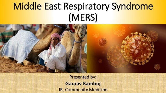 Middle East Respiratory Syndrome (MERS) Presented by: Gaurav Kamboj JR, Community Medicine
