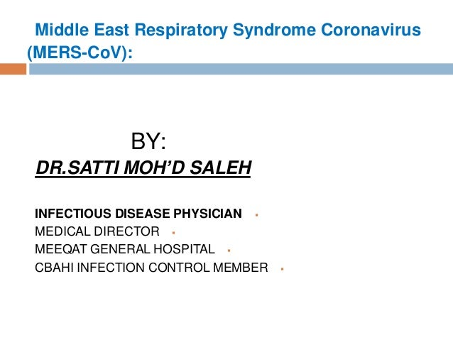 Middle East Respiratory Syndrome Coronavirus (MERS-CoV): BY: DR.SATTI MOH'D SALEH INFECTIOUS DISEASE PHYSICIAN MEDICAL D...