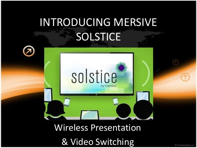 INTRODUCING MERSIVE SOLSTICE  Wireless Presentation & Video Switching