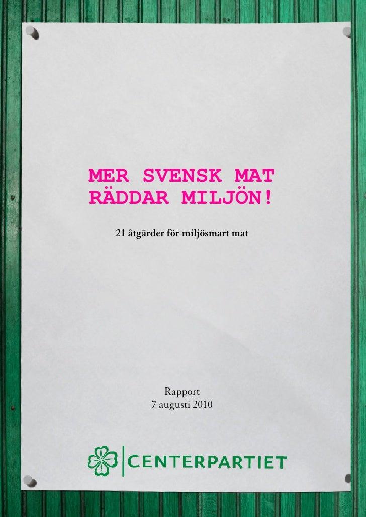 MER SVENSK MAT RÄDDAR MILJÖN!   21 åtgärder för miljösmart mat                  Rapport           7 augusti 2010