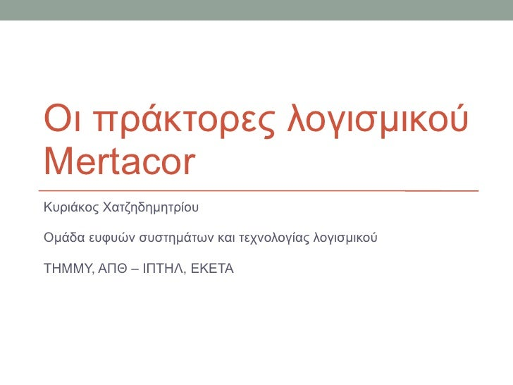 Οι πράκτορες λογισμικού  Mertacor Κυριάκος Χατζηδημητρίου Ομάδα ευφυών συστημάτων και τεχνολογίας λογισμικού ΤΗΜΜΥ, ΑΠΘ – ...