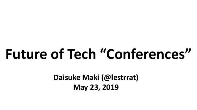 """Future of Tech """"Conferences"""" Daisuke Maki (@lestrrat) May 23, 2019"""