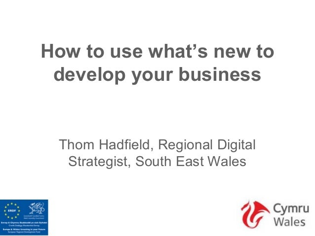 How to use what's new to develop your business Thom Hadfield, Regional Digital  Strategist, South East Wales