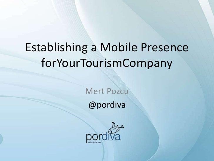 Establishing a Mobile Presence   forYourTourismCompany           Mert Pozcu           @pordiva